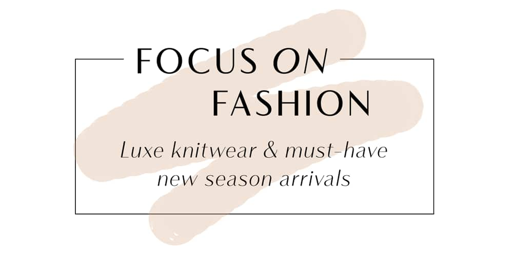 Focus On Fashion: Luxe knitwear & must-have new season arrivals